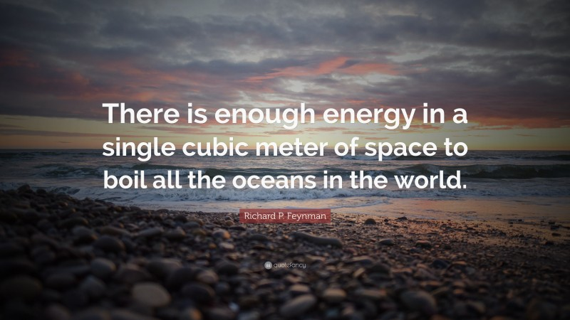 """Richard P. Feynman Quote: """"There is enough energy in a single cubic meter of space to boil all the oceans in the world."""""""