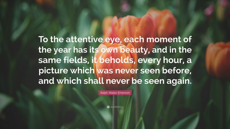 """Ralph Waldo Emerson Quote: """"To the attentive eye, each moment of the year has its own beauty, and in the same fields, it beholds, every hour, a picture which was never seen before, and which shall never be seen again."""""""