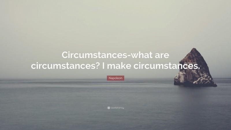 """Napoleon Quote: """"Circumstances-what are circumstances? I make circumstances."""""""