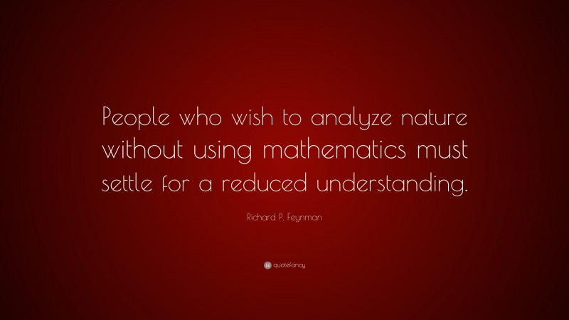 """Richard P. Feynman Quote: """"People who wish to analyze nature without using mathematics must settle for a reduced understanding."""""""