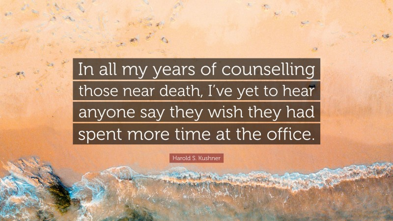 """Harold S. Kushner Quote: """"In all my years of counselling those near death, I've yet to hear anyone say they wish they had spent more time at the office."""""""