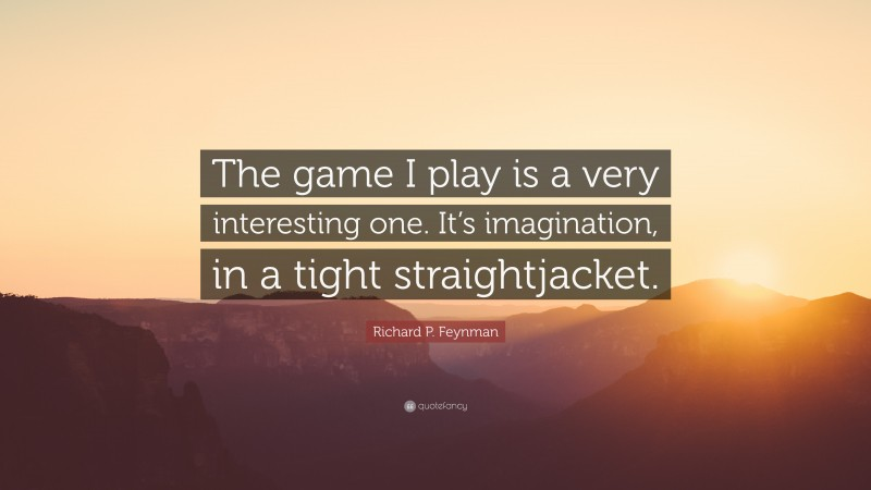 """Richard P. Feynman Quote: """"The game I play is a very interesting one. It's imagination, in a tight straightjacket."""""""