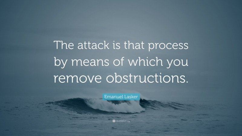 """Emanuel Lasker Quote: """"The attack is that process by means of which you remove obstructions."""""""