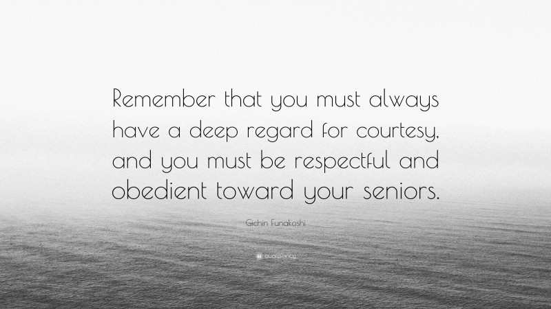 """Gichin Funakoshi Quote: """"Remember that you must always have a deep regard for courtesy, and you must be respectful and obedient toward your seniors."""""""