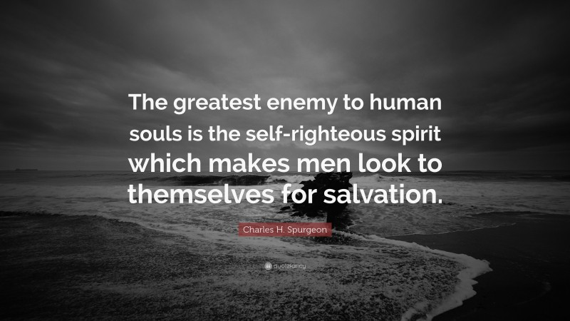"Charles H. Spurgeon Quote: ""The greatest enemy to human souls is the self-righteous spirit which makes men look to themselves for salvation."""