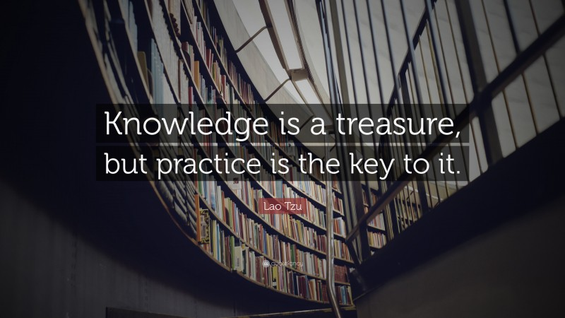 """Lao Tzu Quote: """"Knowledge is a treasure, but practice is the key to it."""""""