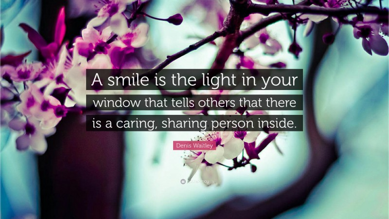 """Denis Waitley Quote: """"A smile is the light in your window that tells others that there is a caring, sharing person inside."""""""