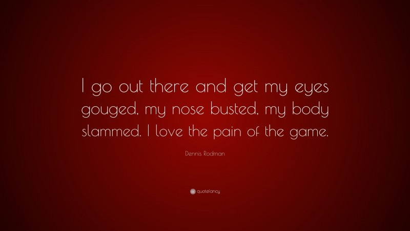 """Dennis Rodman Quote: """"I go out there and get my eyes gouged, my nose busted, my body slammed. I love the pain of the game."""""""