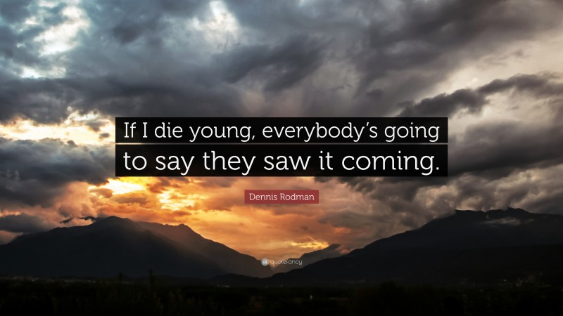 """Dennis Rodman Quote: """"If I die young, everybody's going to say they saw it coming."""""""