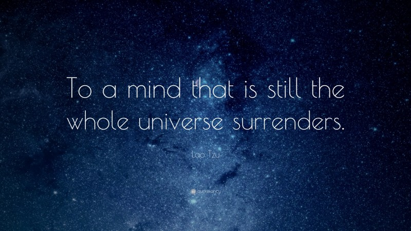 """Lao Tzu Quote: """"To a mind that is still the whole universe surrenders."""""""
