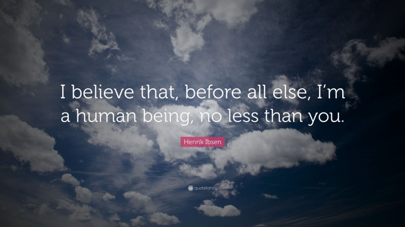 """Henrik Ibsen Quote: """"I believe that, before all else, I'm a human being, no less than you."""""""
