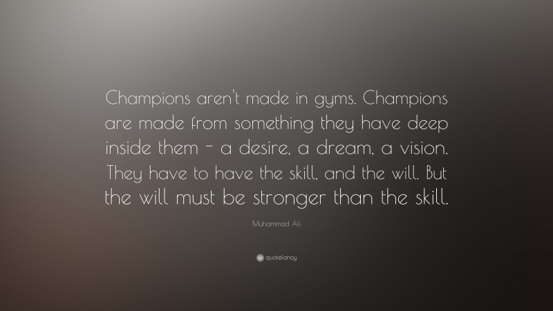"""Muhammad Ali Quote: """"Champions aren't made in gyms. Champions are made from something they have deep inside them – a desire, a dream, a vision. They have to have the skill, and the will. But the will must be stronger than the skill."""""""