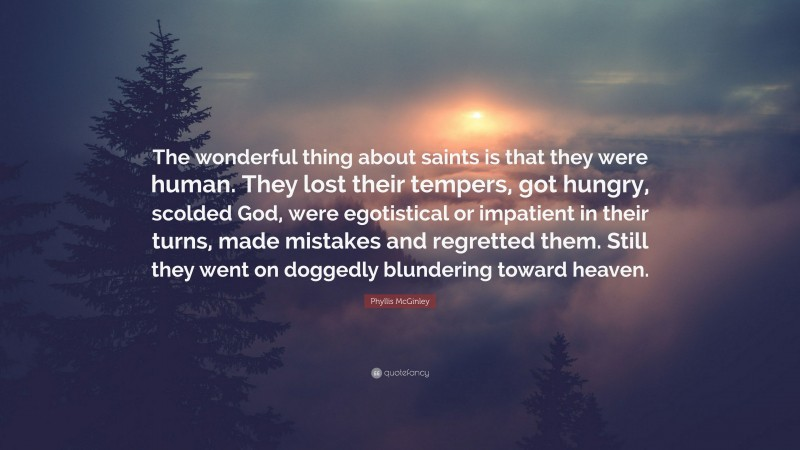 """Phyllis McGinley Quote: """"The wonderful thing about saints is that they were human. They lost their tempers, got hungry, scolded God, were egotistical or impatient in their turns, made mistakes and regretted them. Still they went on doggedly blundering toward heaven."""""""