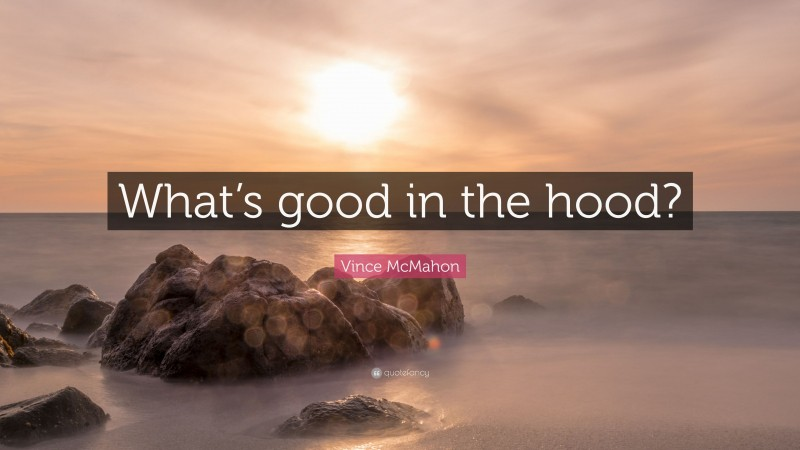 """Vince McMahon Quote: """"What's good in the hood?"""""""