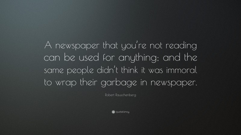 """Robert Rauschenberg Quote: """"A newspaper that you're not reading can be used for anything; and the same people didn't think it was immoral to wrap their garbage in newspaper."""""""