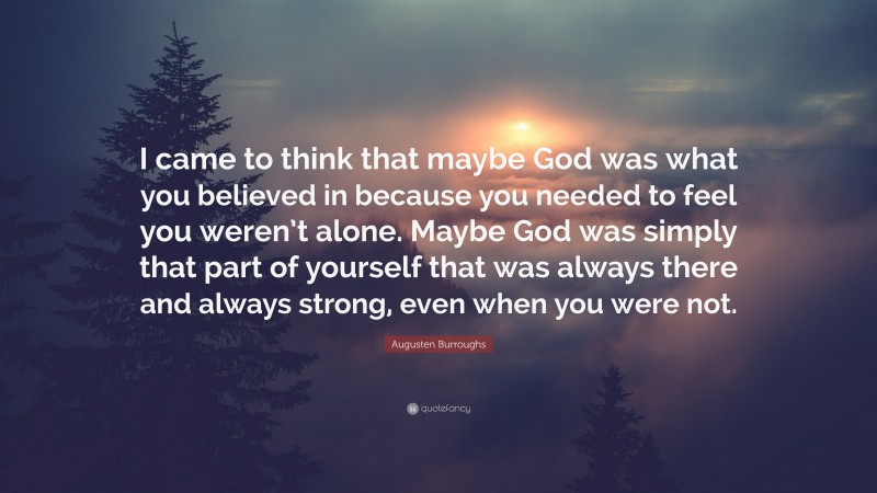 """Augusten Burroughs Quote: """"I came to think that maybe God was what you believed in because you needed to feel you weren't alone. Maybe God was simply that part of yourself that was always there and always strong, even when you were not."""""""