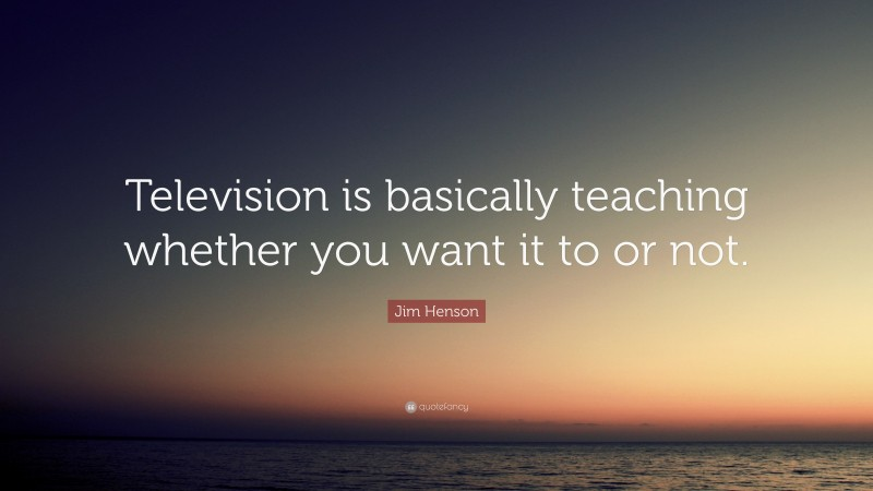 """Jim Henson Quote: """"Television is basically teaching whether you want it to or not."""""""