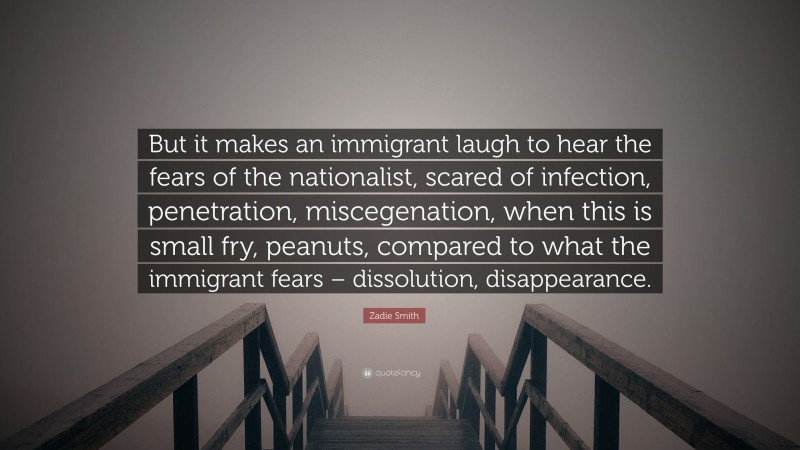 """Zadie Smith Quote: """"But it makes an immigrant laugh to hear the fears of the nationalist, scared of infection, penetration, miscegenation, when this is small fry, peanuts, compared to what the immigrant fears – dissolution, disappearance."""""""
