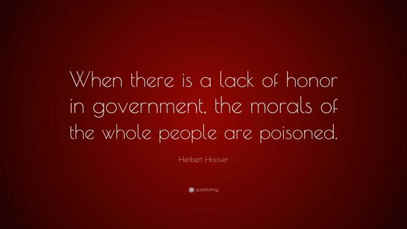 """Herbert Hoover Quote: """"When there is a lack of honor in government, the morals of the whole people are poisoned."""""""
