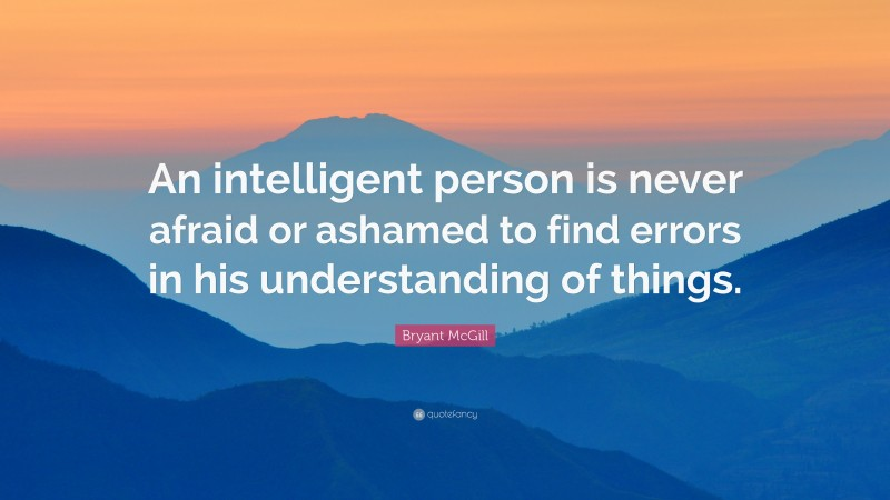 """Bryant McGill Quote: """"An intelligent person is never afraid or ashamed to find errors in his understanding of things."""""""