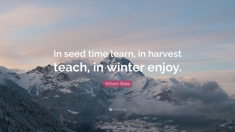 """William Blake Quote: """"In seed time learn, in harvest teach, in winter enjoy."""""""