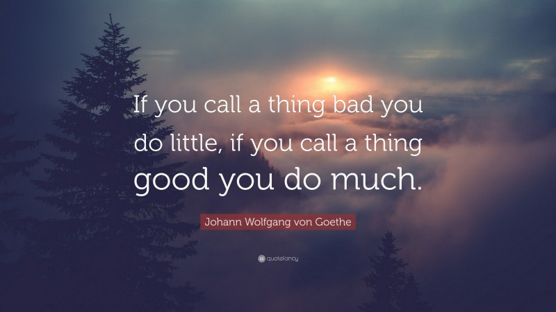 "Johann Wolfgang von Goethe Quote: ""If you call a thing bad you do little, if you call a thing good you do much."""