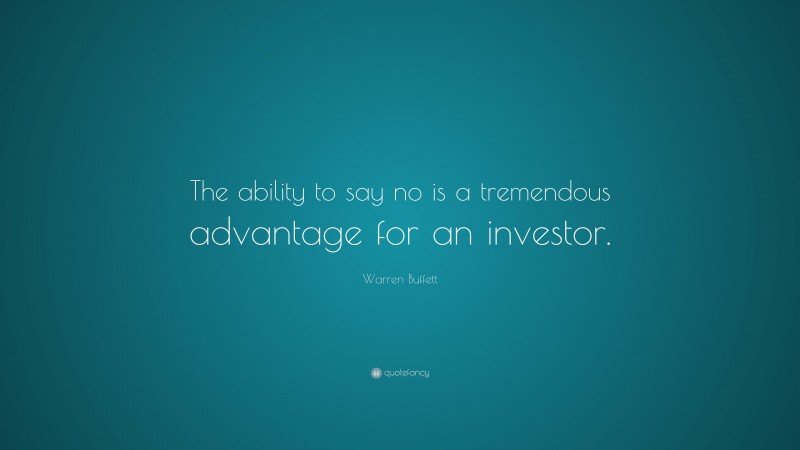 """Warren Buffett Quote: """"The ability to say no is a tremendous advantage for an investor."""""""