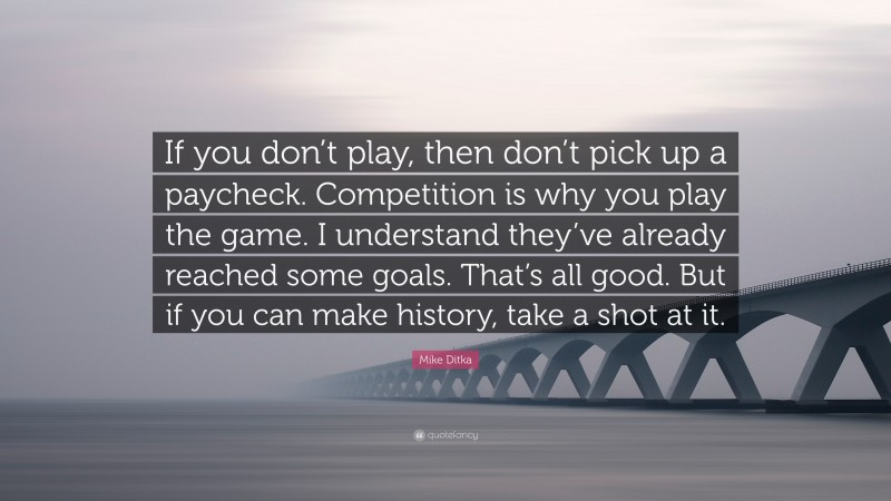 """Mike Ditka Quote: """"If you don't play, then don't pick up a paycheck. Competition is why you play the game. I understand they've already reached some goals. That's all good. But if you can make history, take a shot at it."""""""