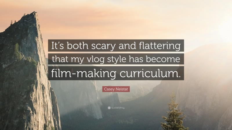 """Casey Neistat Quote: """"It's both scary and flattering that my vlog style has become film-making curriculum."""""""