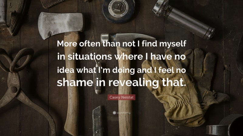 """Casey Neistat Quote: """"More often than not I find myself in situations where I have no idea what I'm doing and I feel no shame in revealing that."""""""