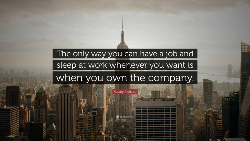 """Casey Neistat Quote: """"The only way you can have a job and sleep at work whenever you want is when you own the company."""""""
