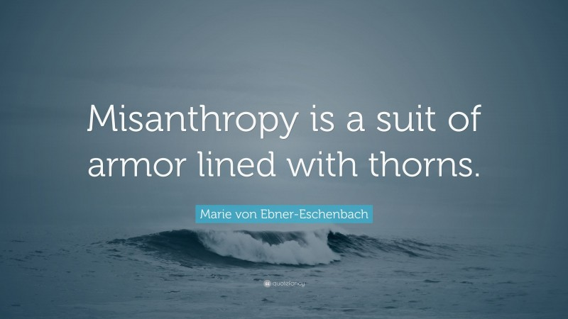 """Marie von Ebner-Eschenbach Quote: """"Misanthropy is a suit of armor lined with thorns."""""""