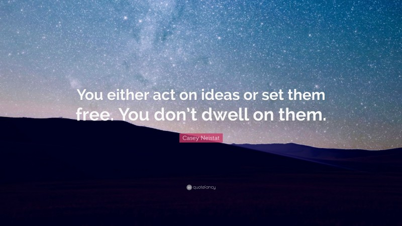"""Casey Neistat Quote: """"You either act on ideas or set them free. You don't dwell on them."""""""