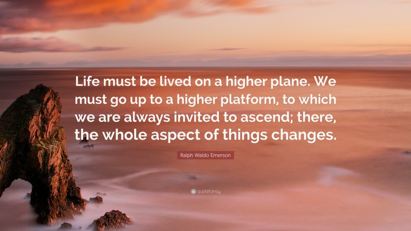 """Ralph Waldo Emerson Quote: """"Life must be lived on a higher plane. We must go up to a higher platform, to which we are always invited to ascend; there, the whole aspect of things changes."""""""