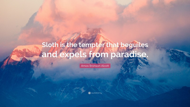 """Amos Bronson Alcott Quote: """"Sloth is the tempter that beguiles and expels from paradise."""""""