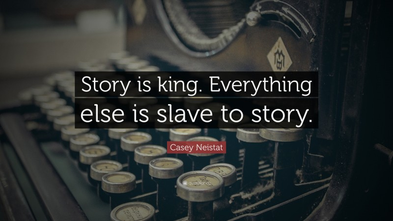"""Casey Neistat Quote: """"Story is king. Everything else is slave to story."""""""