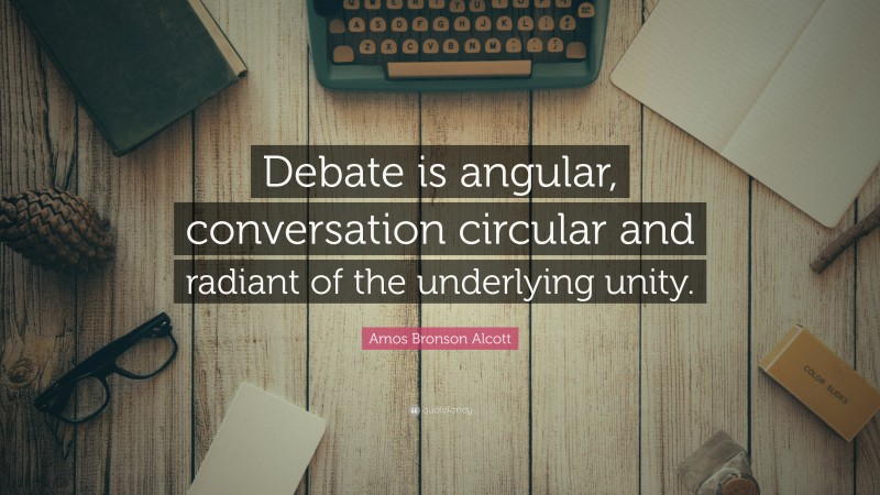 """Amos Bronson Alcott Quote: """"Debate is angular, conversation circular and radiant of the underlying unity."""""""