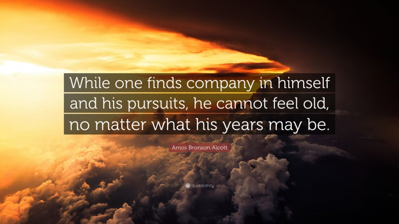 """Amos Bronson Alcott Quote: """"While one finds company in himself and his pursuits, he cannot feel old, no matter what his years may be."""""""