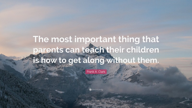 """Frank A. Clark Quote: """"The most important thing that parents can teach their children is how to get along without them."""""""