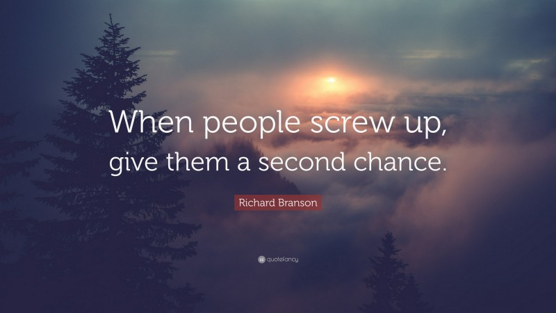 """Richard Branson Quote: """"When people screw up, give them a second chance."""""""