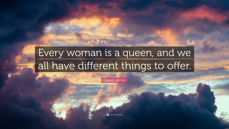 """Queen Latifah Quote: """"Every woman is a queen, and we all have different things to offer."""""""