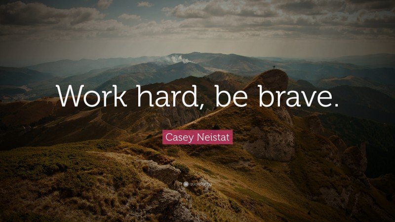 """Casey Neistat Quote: """"Work hard, be brave."""""""