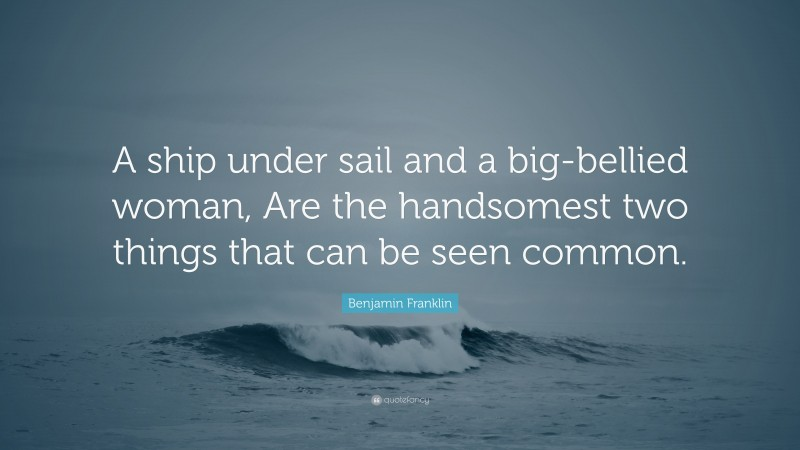 """Benjamin Franklin Quote: """"A ship under sail and a big-bellied woman, Are the handsomest two things that can be seen common."""""""
