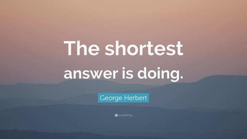 """George Herbert Quote: """"The shortest answer is doing."""""""