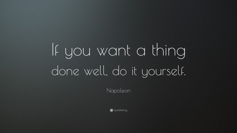 """Napoleon Quote: """"If you want a thing done well, do it yourself."""""""
