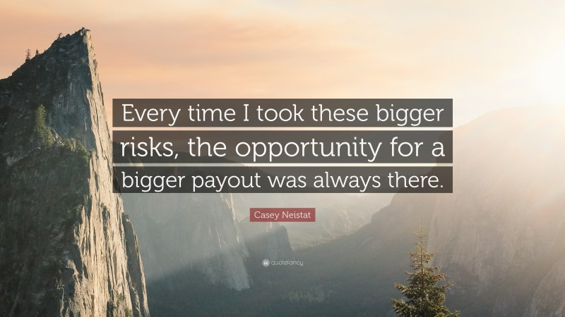 """Casey Neistat Quote: """"Every time I took these bigger risks, the opportunity for a bigger payout was always there."""""""