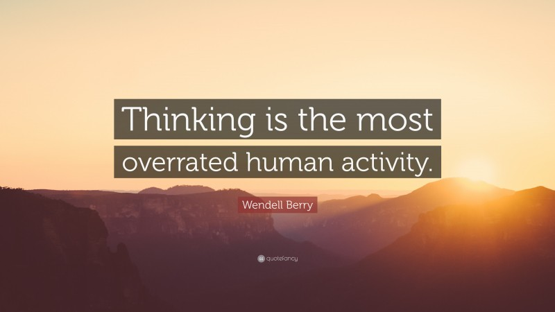 """Wendell Berry Quote: """"Thinking is the most overrated human activity."""""""
