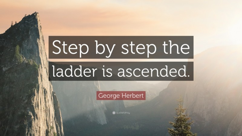 """George Herbert Quote: """"Step by step the ladder is ascended."""""""