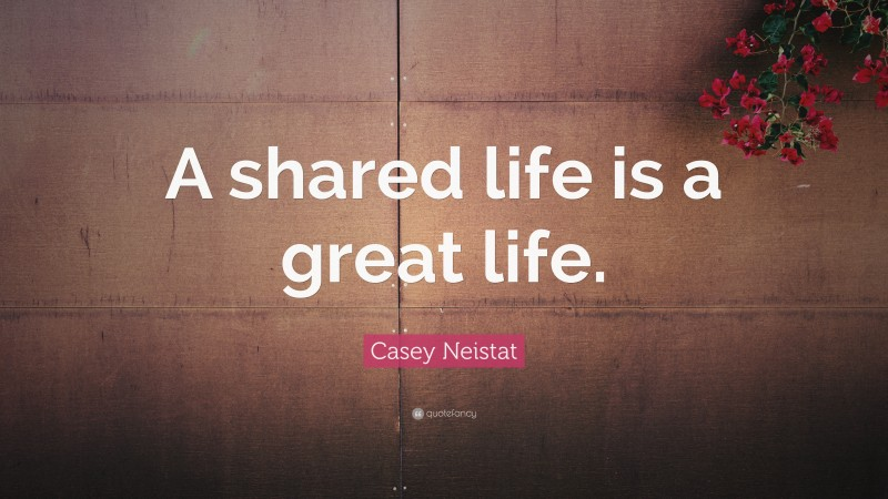 """Casey Neistat Quote: """"A shared life is a great life."""""""