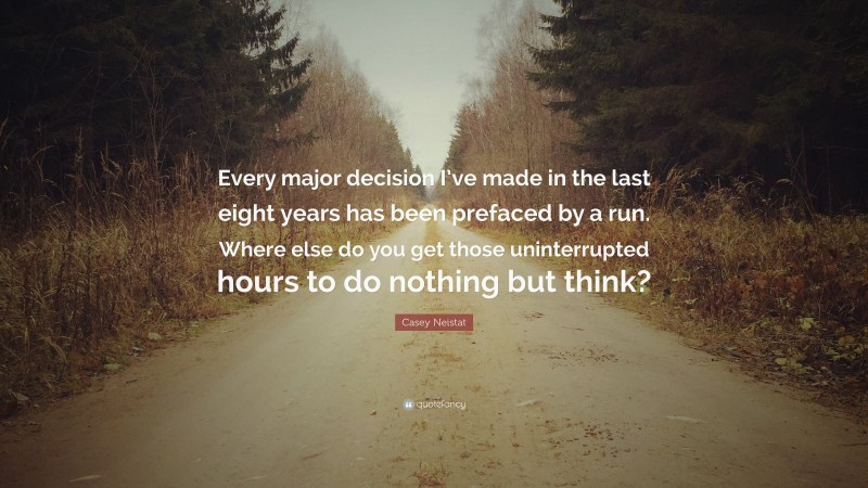 """Casey Neistat Quote: """"Every major decision I've made in the last eight years has been prefaced by a run. Where else do you get those uninterrupted hours to do nothing but think?"""""""